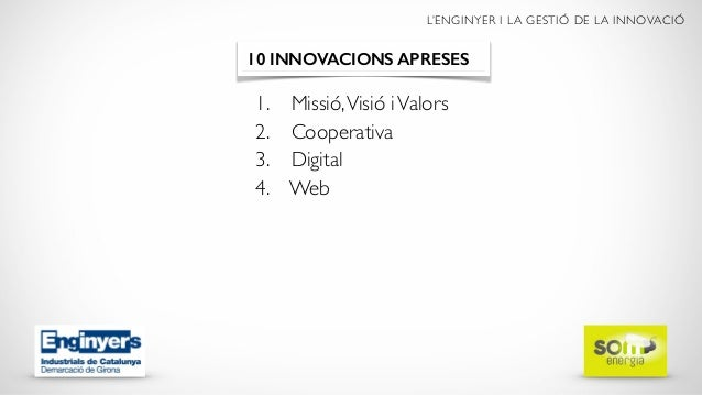 L'ENGINYER I LA GESTIÓ DE LA INNOVACIÓ 1. Missió,Visió iValors 2. Cooperativa 3. Digital 4. Web 10 INNOVACIONS APRESES
