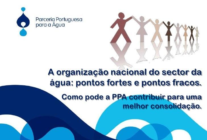 1<br />A organização nacional do sector da água: pontos fortes e pontos fracos.<br />Como pode a PPA contribuir para uma m...