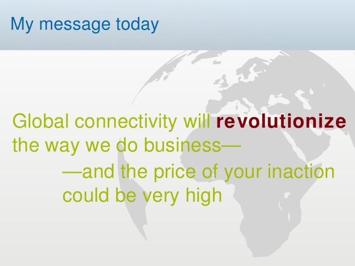 My message today — and the price of your inaction  could be very high Global connectivity will  revolutionize  the way we ...