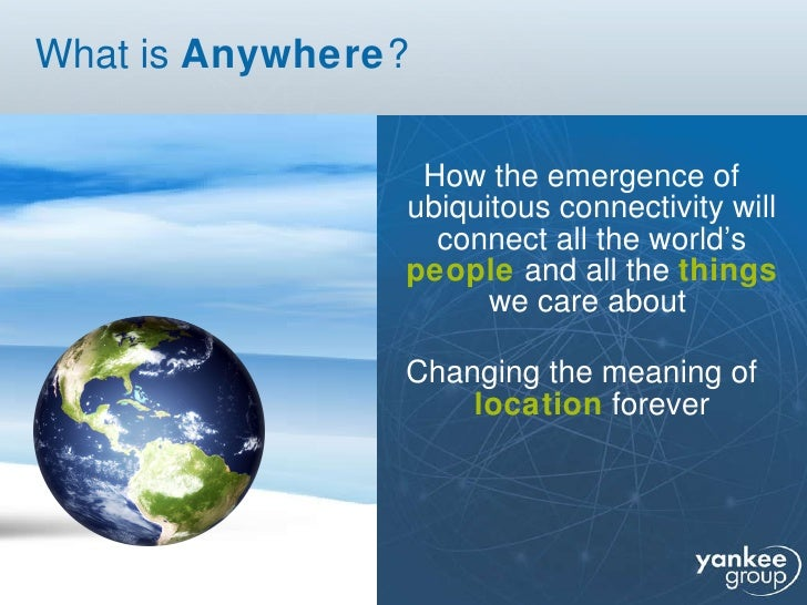 What is  Anywhere ? <ul><li>How the emergence of ubiquitous connectivity   will   connect all the world's  people  and all...