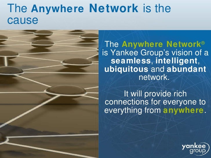 The  Anywhere  Network  is the cause <ul><li>The   Anywhere Network ®   is Yankee Group's vision of a  seamless ,  intelli...