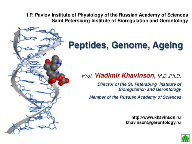 Peptides, Genome, Ageing Prof. Vladimir Khavinson, M.D.,Ph.D. Director of the St. Petersburg Institute of Bioregulation an...