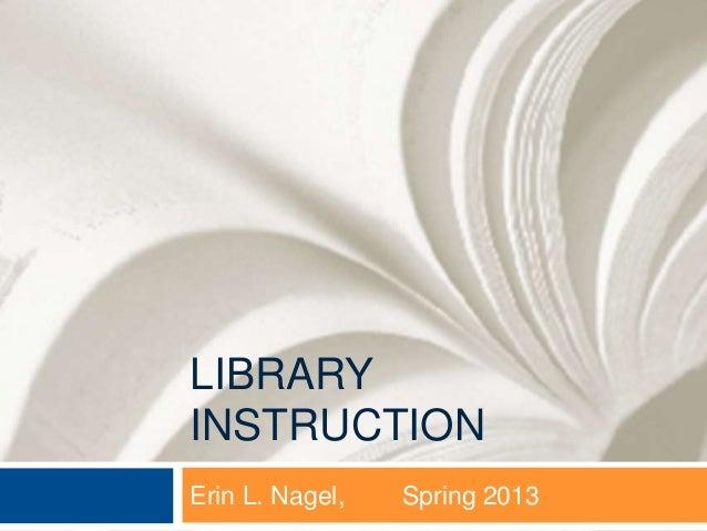 LIBRARYINSTRUCTIONErin L. Nagel,   Spring 2013