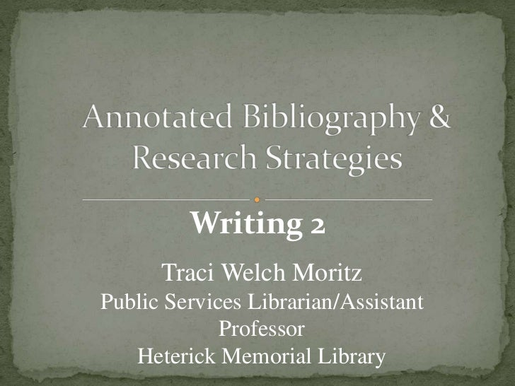Annotated Bibliography & Research Strategies<br />Writing 2<br />Traci Welch Moritz<br />Public Services Librarian/Assista...