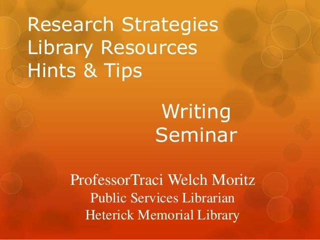 Research Strategies Library Resources Hints & Tips  Writing Seminar ProfessorTraci Welch Moritz Public Services Librarian ...
