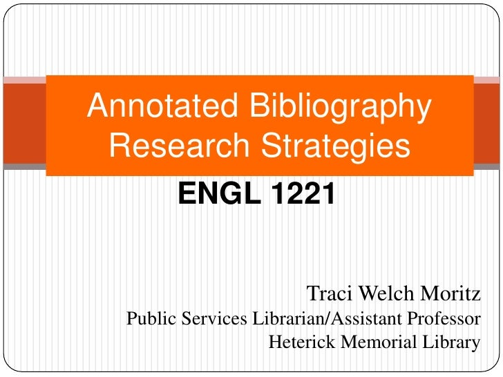 Annotated Bibliography Research Strategies<br />ENGL 1221<br />Traci Welch Moritz<br />Public Services Librarian/Assistant...