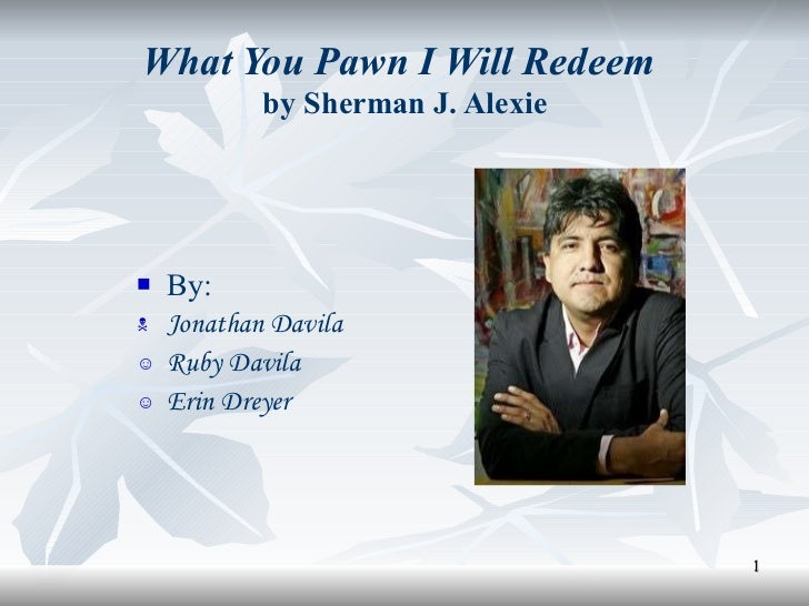 What You Pawn I Will Redeem   by Sherman J. Alexie <ul><li>By: </li></ul><ul><li>Jonathan Davila </li></ul><ul><li>Ruby Da...