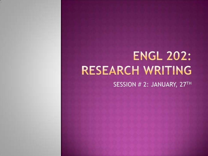 ENGL 202: RESEARCH WRITING<br />SESSION # 2: JANUARY, 27TH<br />