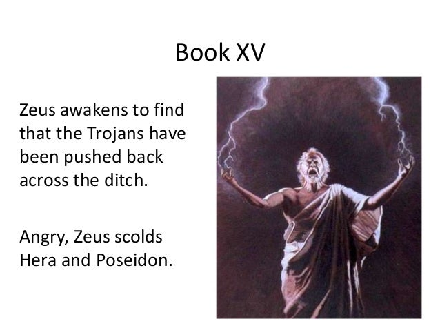 Book XV Zeus awakens to find that the Trojans have been pushed back across the ditch. Angry, Zeus scolds Hera and Poseidon.