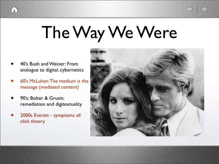 The Way We Were•   40's Bush and Weiner: From    analogue to digital, cybernetics•   60's McLuhan: The medium is the    me...