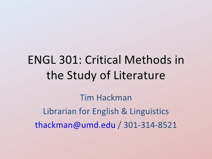 ENGL 301: Critical Methods in   the Study of Literature             Tim Hackman   Librarian for English & Linguistics thac...