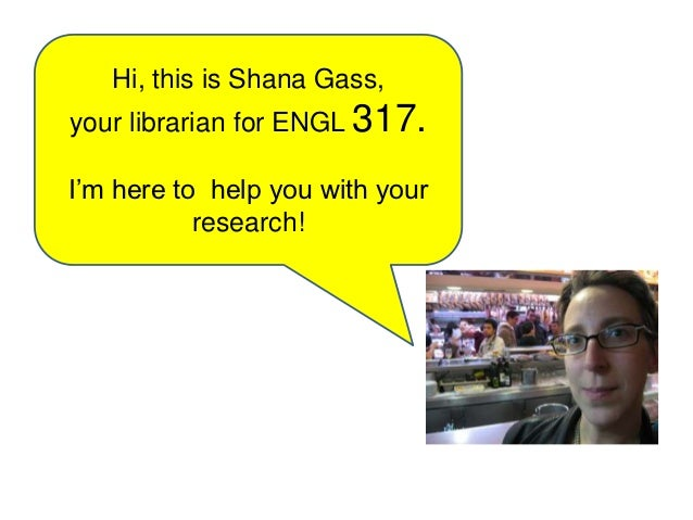 Hi, this is Shana Gass,your librarian for ENGL 317.I'm here to help you with your           research!