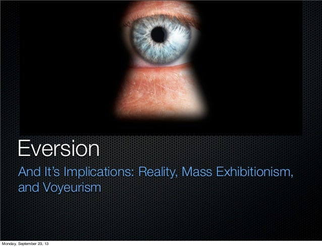 Eversion And It's Implications: Reality, Mass Exhibitionism, and Voyeurism Monday, September 23, 13