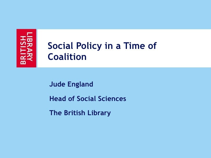 Social Policy in a Time of Coalition Jude England Head of Social Sciences The British Library