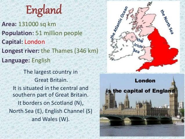 England Area: 131000 sq km Population: 51 million people Capital: London Longest river: the Thames (346 km) Language: Engl...