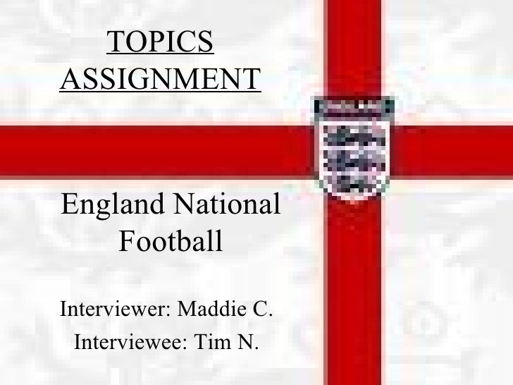 Interviewer: Maddie C. Interviewee: Tim N. England National Football TOPICS ASSIGNMENT