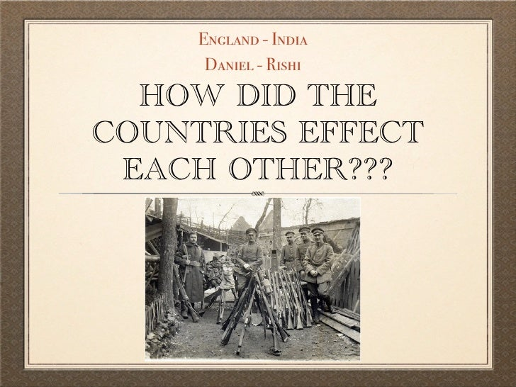 England - India      Daniel - Rishi  HOW DID THECOUNTRIES EFFECT EACH OTHER???