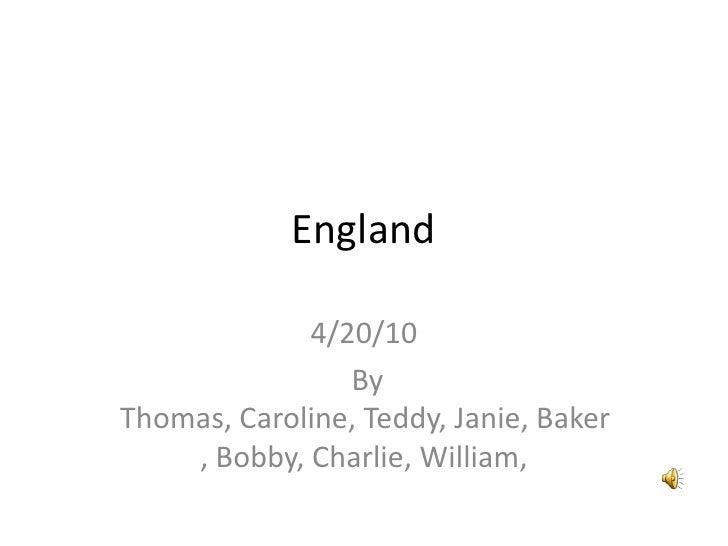 England<br />4/20/10<br /> By Thomas, Caroline, Teddy, Janie, Baker, Bobby, Charlie, William,<br />