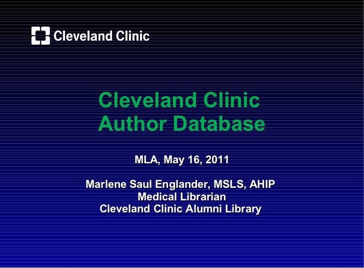 Cleveland Clinic  Author Database MLA, May 16, 2011 Marlene Saul Englander, MSLS, AHIP Medical Librarian Cleveland Clinic ...