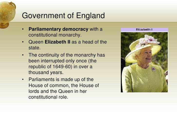 Government of England<br />Parliamentary democracy with a constitutional monarchy.<br />Queen Elizabeth II as a head of th...