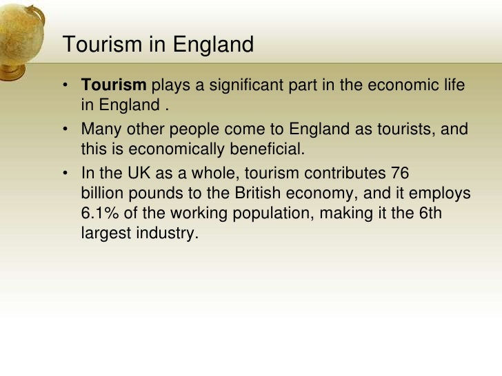 Tourism in England<br />Tourismplays a significant part in the economic life in England .<br />Many other people come to ...