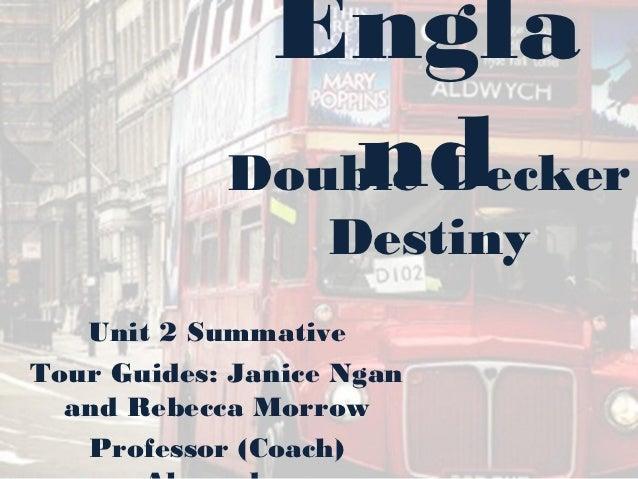 Engla                nd            Double Decker                   Destiny   Unit 2 SummativeTour Guides: Janice Ngan  and...