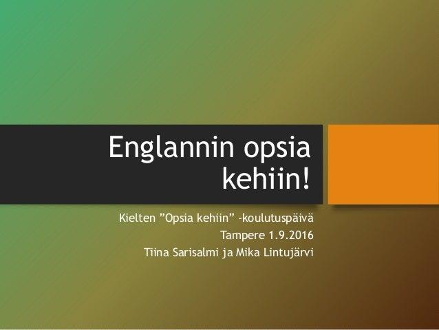 """Englannin opsia kehiin! Kielten """"Opsia kehiin"""" -koulutuspäivä Tampere 1.9.2016 Tiina Sarisalmi ja Mika Lintujärvi"""