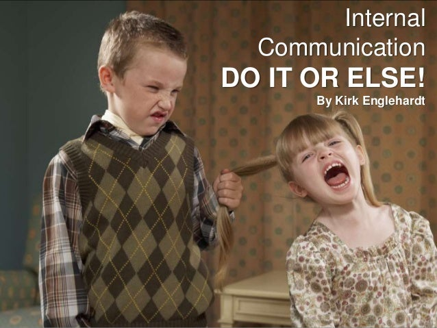 Internal Communication DO IT OR ELSE! By Kirk Englehardt