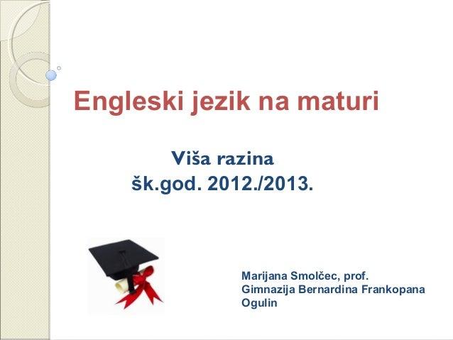 Engleski jezik na maturiViša razinašk.god. 2012./2013.Marijana Smolčec, prof.Gimnazija Bernardina FrankopanaOgulin