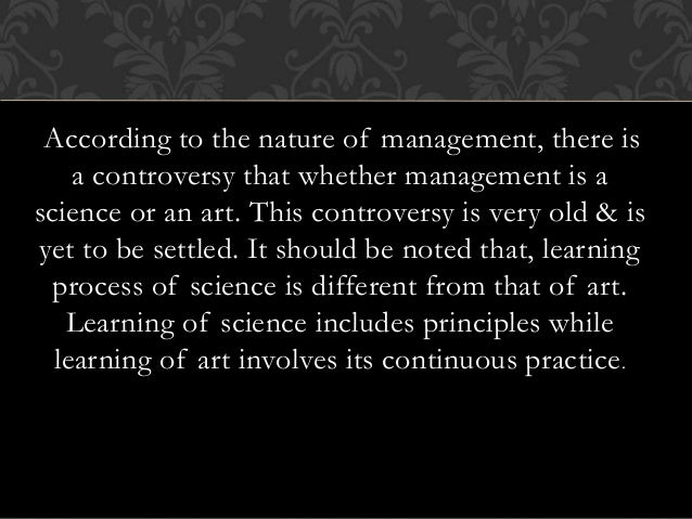 is management science or art It's an art the question of whether management is an art or science is quite old  when viewed as an art, management is remarkable, but natural expression of.