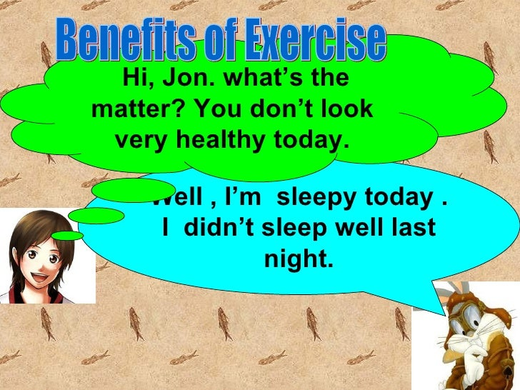 Hi, Jon. what's thematter? You don't look very healthy today.    Well , I'm sleepy today .     I didn't sleep well last   ...