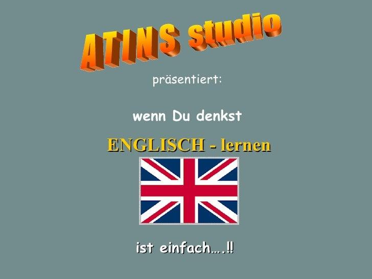 A T I N S  studio präsentiert: ENGLISCH - lernen wenn Du denkst ist einfach….!!