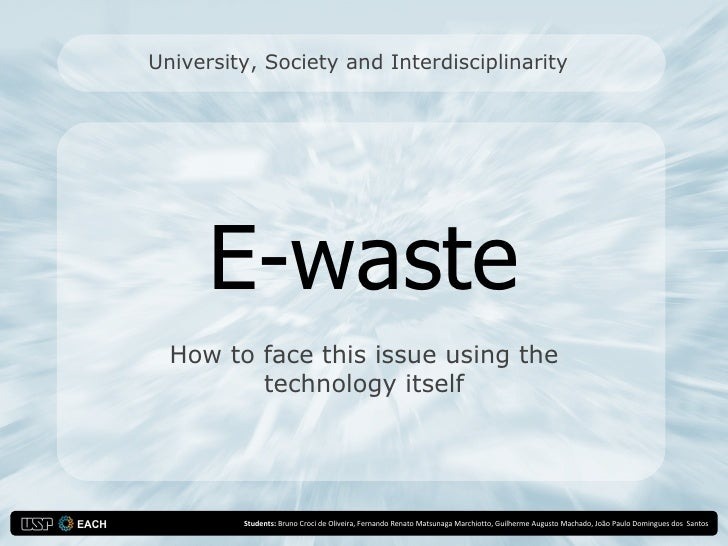 University, Society and Interdisciplinarity           E-waste   How to face this issue using the          technology itsel...