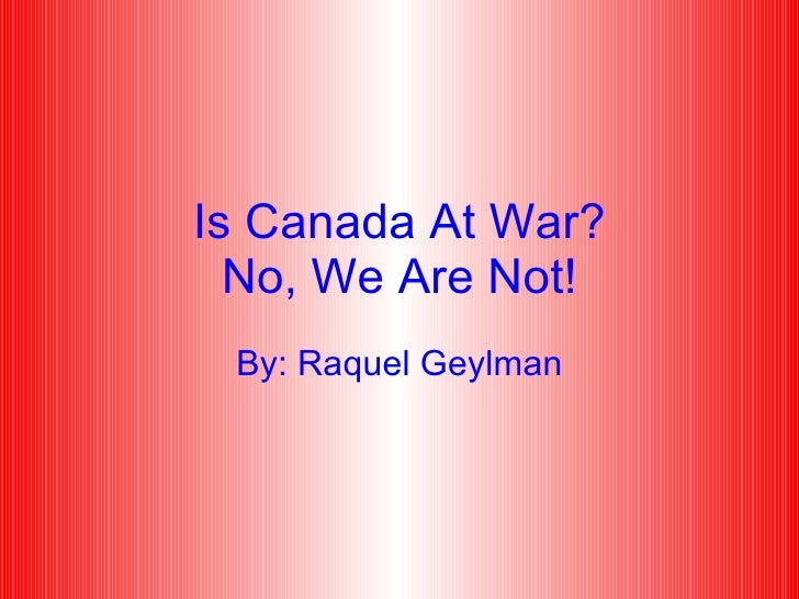 Is Canada At War? No, We Are Not! By: Raquel Geylman