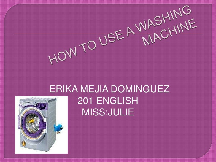HOW TO USE A WASHING MACHINE<br />ERIKA MEJIA DOMINGUEZ<br />201 ENGLISH<br />MISS:JULIE<br />