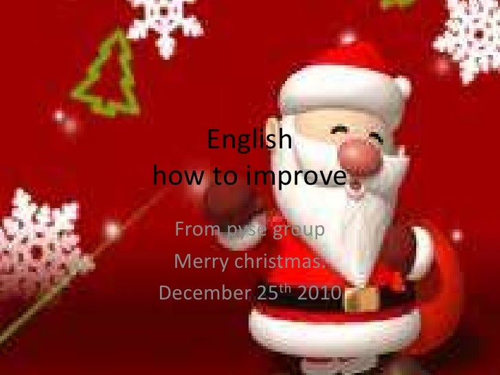 Englishhow to improve<br />From pyse group<br />Merry christmas.<br />December 25th 2010<br />