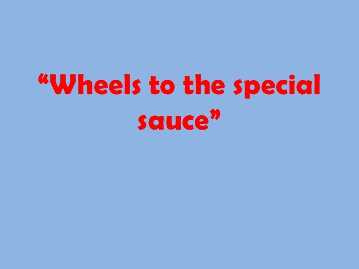 """"""" Wheels to the special sauce"""""""
