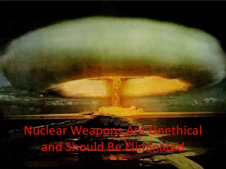 Nuclear Weapons Are Unethical  and Should Be Eliminated