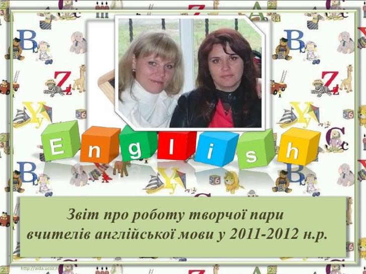 Звіт про роботу творчої пари  вчителів англійської мови у 2011-2012 н.р.http://aida.ucoz.ru