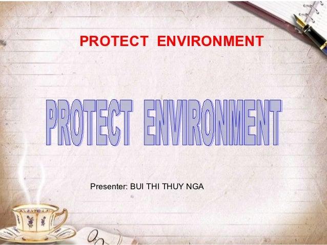 PROTECT ENVIRONMENT Presenter: BUI THI THUY NGA