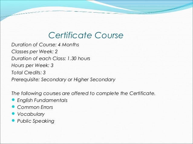 Certificate CourseDuration of Course: 4 MonthsClasses per Week: 2Duration of each Class: 1.30 hoursHours per Week: 3Total ...