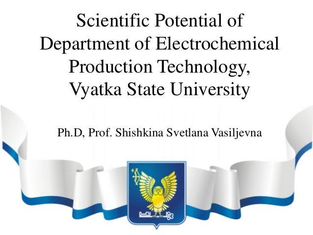 Scientific Potential ofDepartment of ElectrochemicalProduction Technology,Vyatka State UniversityPh.D, Prof. Shishkina Sve...