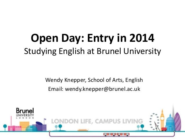Open Day: Entry in 2014 Studying English at Brunel University Wendy Knepper, School of Arts, English Email: wendy.knepper@...