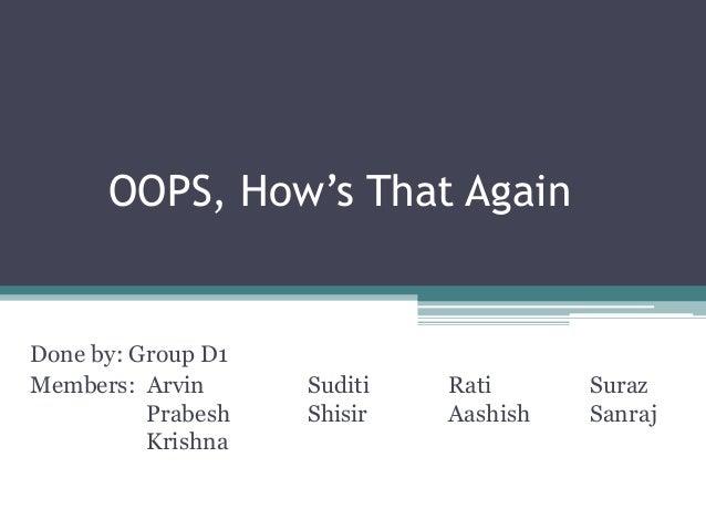 OOPS, How's That Again Done by: Group D1 Members: Arvin Suditi Rati Suraz Prabesh Shisir Aashish Sanraj Krishna