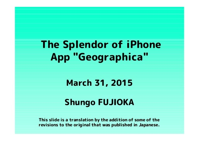 """The Splendor of iPhone App """"Geographica"""" Shungo FUJIOKA March 31, 2015 This slide is a translation by the addition of some..."""