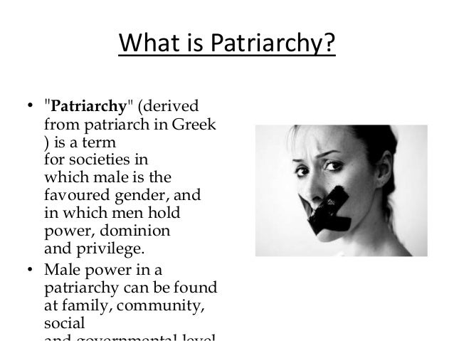 females in a patriarchal society Mental health issues viewed through the lens of a female perspective for the most part we live in a patriarchal world in every society men are authority figures - fathers are head of the household, only men can become priests, and in most religious families, women are to be submissive to their husbands.