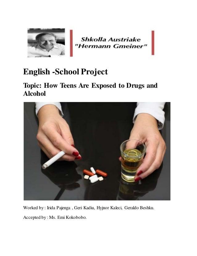 English -School Project Topic: How Teens Are Exposed to Drugs and Alcohol Worked by : Irida Pajenga , Geri Kadiu, Hyjnor K...