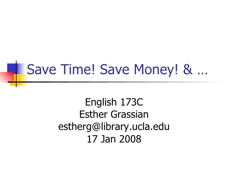 Save Time! Save Money! & …   English 173C Esther Grassian [email_address] 17 Jan 2008