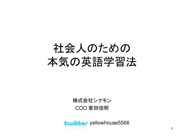 1 社会人のための 本気の英語学習法 株式会社シナモン COO 家田佳明 yellowhouse5566