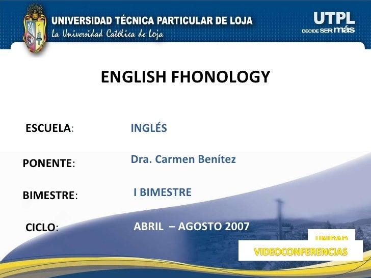 ESCUELA : PONENTE : BIMESTRE : ENGLISH FHONOLOGY CICLO : INGLÉS I BIMESTRE Dra. Carmen Benítez ABRIL  – AGOSTO 2007